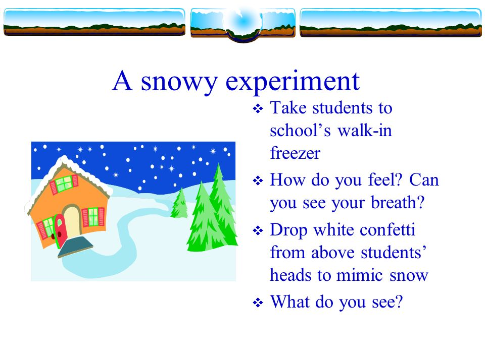 A snowy experiment Take students to schools walk-in freezer How do you feel.
