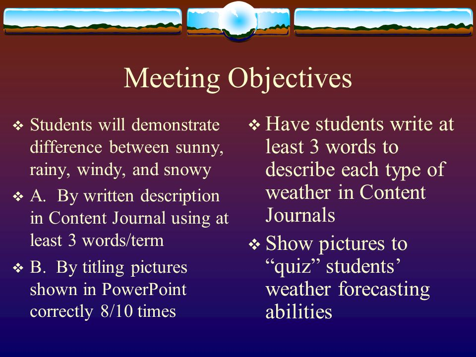 Meeting Objectives Students will demonstrate difference between sunny, rainy, windy, and snowy A.
