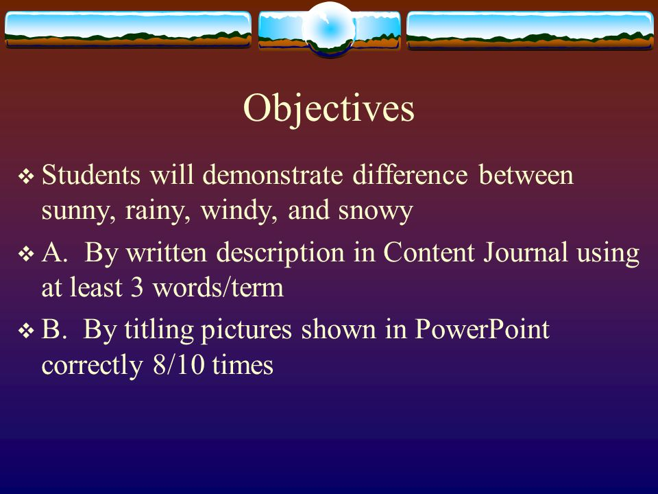 Objectives Students will demonstrate difference between sunny, rainy, windy, and snowy A.