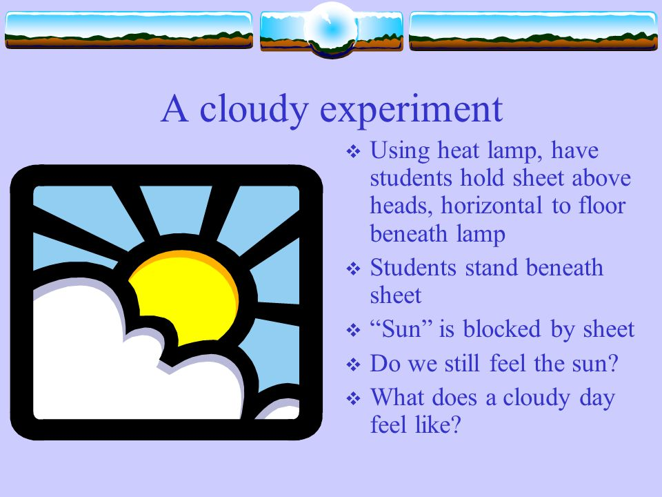 A cloudy experiment Using heat lamp, have students hold sheet above heads, horizontal to floor beneath lamp Students stand beneath sheet Sun is blocked by sheet Do we still feel the sun.