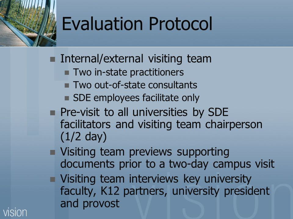 Evaluation Protocol Internal/external visiting team Two in-state practitioners Two out-of-state consultants SDE employees facilitate only Pre-visit to all universities by SDE facilitators and visiting team chairperson (1/2 day) Visiting team previews supporting documents prior to a two-day campus visit Visiting team interviews key university faculty, K12 partners, university president and provost