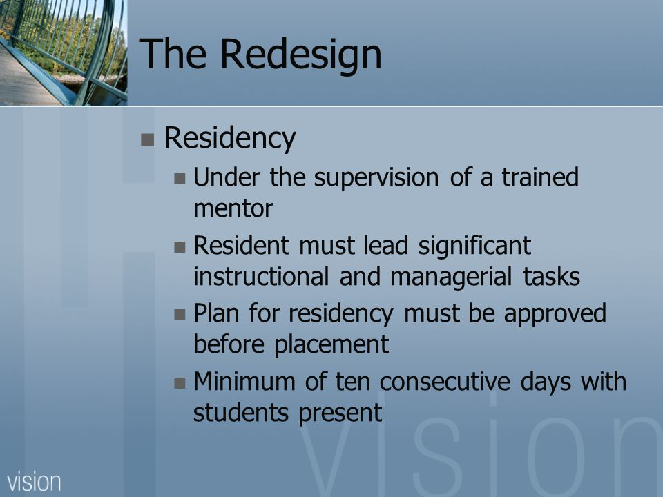 The Redesign Residency Under the supervision of a trained mentor Resident must lead significant instructional and managerial tasks Plan for residency must be approved before placement Minimum of ten consecutive days with students present