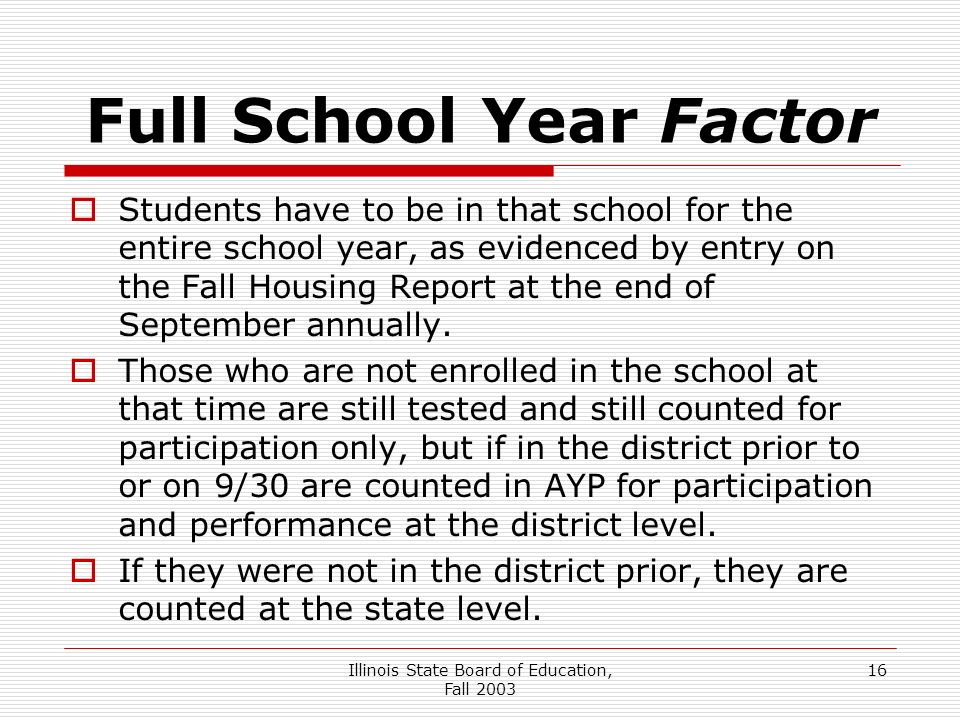 Illinois State Board of Education, Fall Full School Year Factor Students have to be in that school for the entire school year, as evidenced by entry on the Fall Housing Report at the end of September annually.