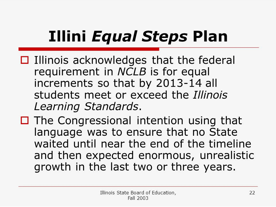 Illinois State Board of Education, Fall 2003 22 Illini Equal Steps Plan Illinois acknowledges that the federal requirement in NCLB is for equal increments so that by 2013-14 all students meet or exceed the Illinois Learning Standards.
