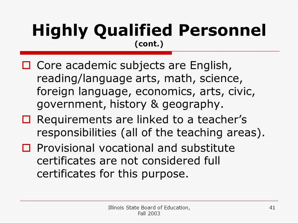 Illinois State Board of Education, Fall Highly Qualified Personnel (cont.) Core academic subjects are English, reading/language arts, math, science, foreign language, economics, arts, civic, government, history & geography.