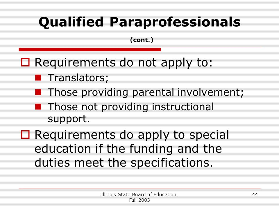 Illinois State Board of Education, Fall 2003 44 Qualified Paraprofessionals (cont.) Requirements do not apply to: Translators; Those providing parental involvement; Those not providing instructional support.
