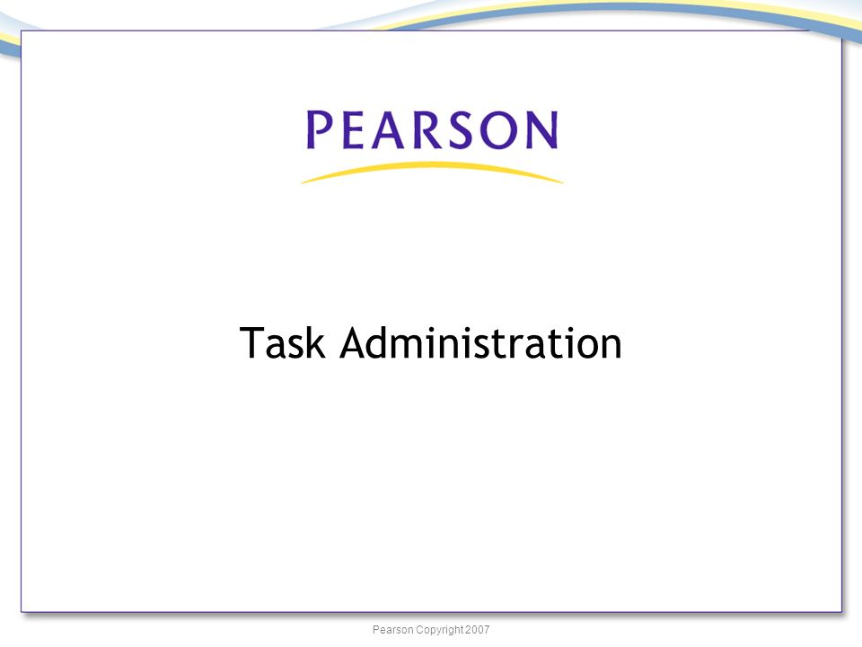 Pearson Copyright 2007 Task Administration