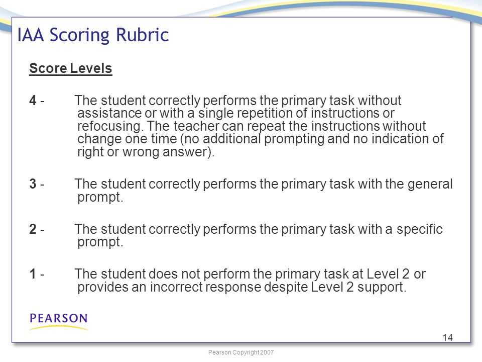 Pearson Copyright 2007 14 IAA Scoring Rubric Score Levels 4 - The student correctly performs the primary task without assistance or with a single repetition of instructions or refocusing.