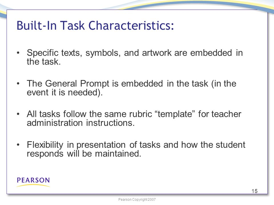 Pearson Copyright 2007 15 Built-In Task Characteristics: Specific texts, symbols, and artwork are embedded in the task. The General Prompt is embedded