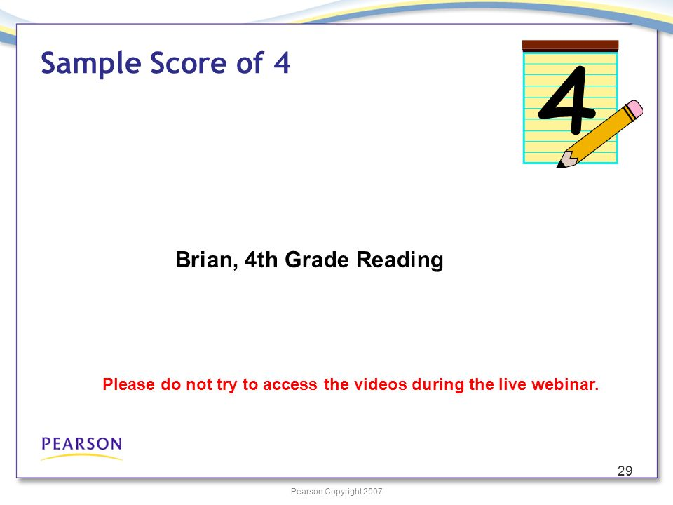 Pearson Copyright 2007 29 Sample Score of 4 Brian, 4th Grade Reading Please do not try to access the videos during the live webinar.