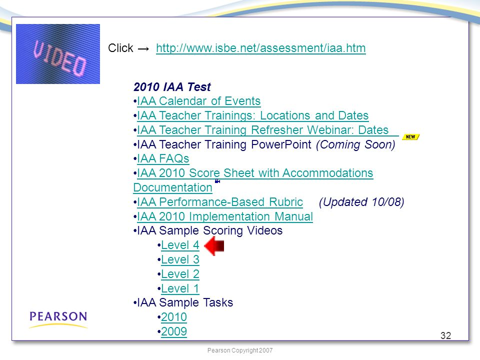 Pearson Copyright 2007 32 2010 IAA Test IAA Calendar of Events IAA Teacher Trainings: Locations and Dates IAA Teacher Training Refresher Webinar: Dates IAA Teacher Training PowerPoint (Coming Soon) IAA FAQs IAA 2010 Score Sheet with Accommodations Documentation IAA 2010 Score Sheet with Accommodations Documentation IAA Performance-Based Rubric (Updated 10/08)IAA Performance-Based Rubric IAA 2010 Implementation Manual IAA Sample Scoring Videos Level 4 Level 3 Level 2 Level 1 IAA Sample Tasks 2010 2009 Click http://www.isbe.net/assessment/iaa.htmhttp://www.isbe.net/assessment/iaa.htm