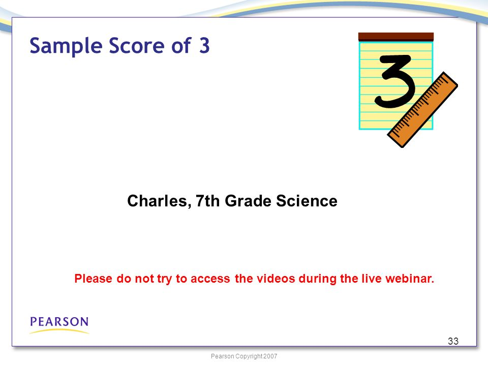 Pearson Copyright 2007 33 Sample Score of 3 Charles, 7th Grade Science Please do not try to access the videos during the live webinar.
