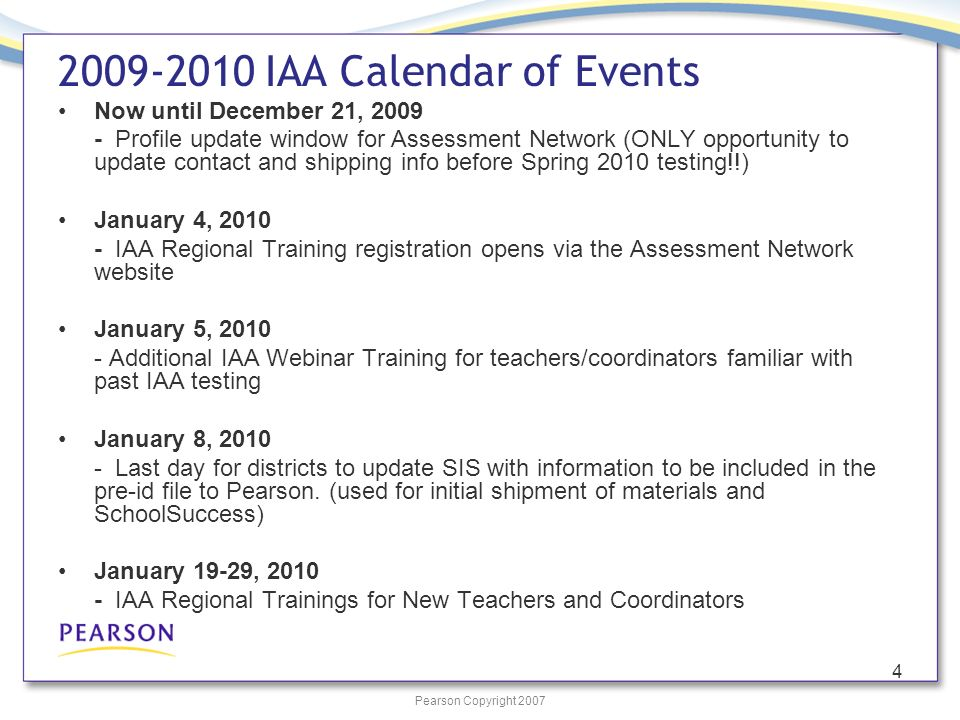 Pearson Copyright 2007 4 2009-2010 IAA Calendar of Events Now until December 21, 2009 - Profile update window for Assessment Network (ONLY opportunity to update contact and shipping info before Spring 2010 testing!!) January 4, 2010 - IAA Regional Training registration opens via the Assessment Network website January 5, 2010 - Additional IAA Webinar Training for teachers/coordinators familiar with past IAA testing January 8, 2010 - Last day for districts to update SIS with information to be included in the pre-id file to Pearson.