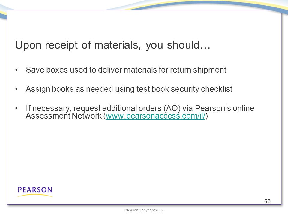 Pearson Copyright 2007 63 Upon receipt of materials, you should… Save boxes used to deliver materials for return shipment Assign books as needed using