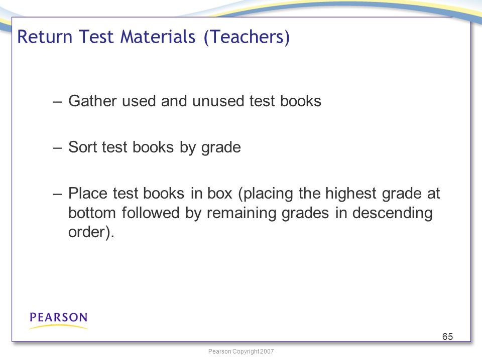 Pearson Copyright 2007 65 Return Test Materials (Teachers) –Gather used and unused test books –Sort test books by grade –Place test books in box (placing the highest grade at bottom followed by remaining grades in descending order).