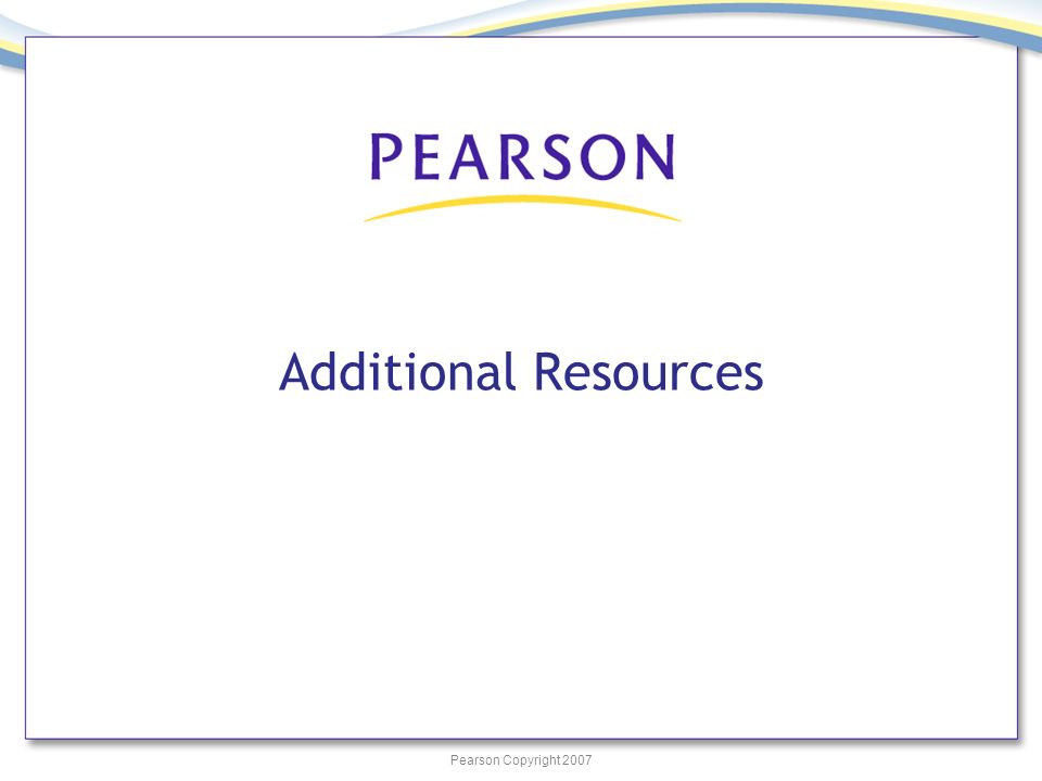 Pearson Copyright 2007 Additional Resources
