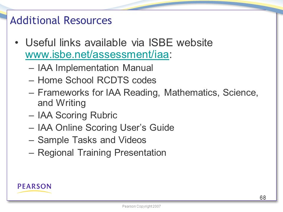 Pearson Copyright 2007 68 Additional Resources Useful links available via ISBE website www.isbe.net/assessment/iaa: www.isbe.net/assessment/iaa –IAA Implementation Manual –Home School RCDTS codes –Frameworks for IAA Reading, Mathematics, Science, and Writing –IAA Scoring Rubric –IAA Online Scoring Users Guide –Sample Tasks and Videos –Regional Training Presentation