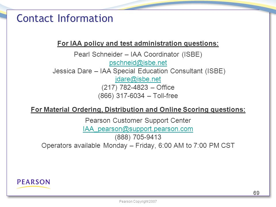 Pearson Copyright 2007 69 For IAA policy and test administration questions: Pearl Schneider – IAA Coordinator (ISBE) pschneid@isbe.net Jessica Dare –