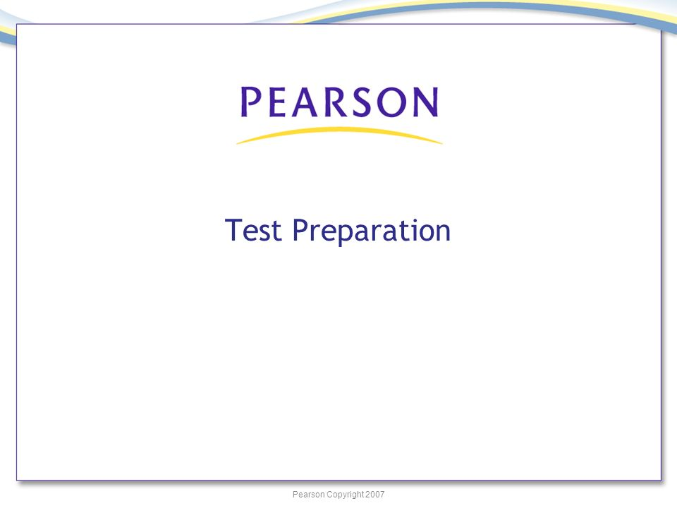 Pearson Copyright 2007 Test Preparation