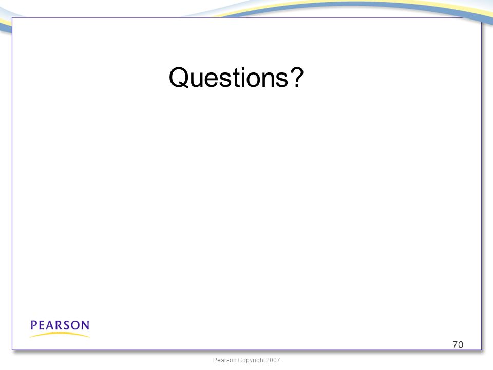Pearson Copyright 2007 70 Questions?