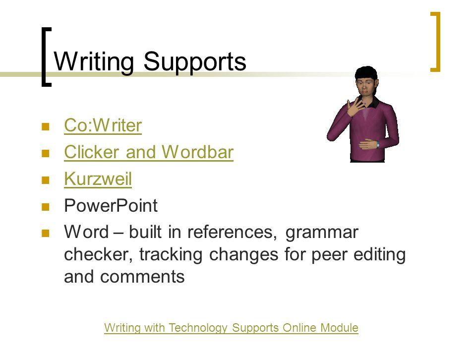 Writing Supports Co:Writer Clicker and Wordbar Kurzweil PowerPoint Word – built in references, grammar checker, tracking changes for peer editing and comments Writing with Technology Supports Online Module