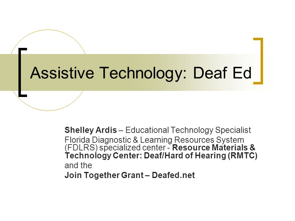 Assistive Technology: Deaf Ed Shelley Ardis – Educational Technology Specialist Florida Diagnostic & Learning Resources System (FDLRS) specialized center - Resource Materials & Technology Center: Deaf/Hard of Hearing (RMTC) and the Join Together Grant – Deafed.net