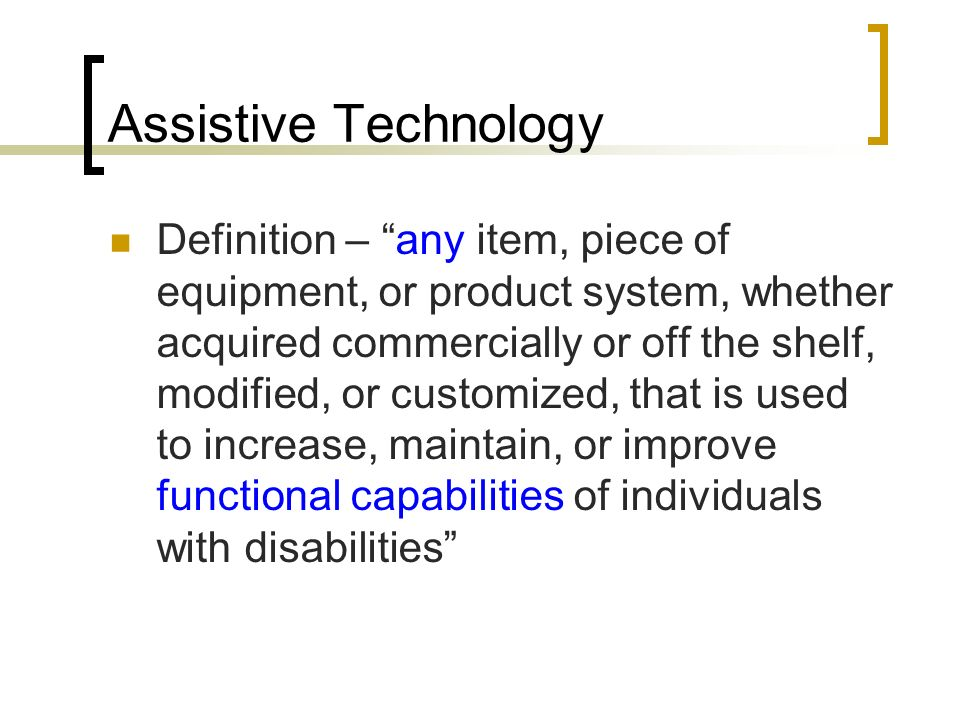 Assistive Technology Definition – any item, piece of equipment, or product system, whether acquired commercially or off the shelf, modified, or customized, that is used to increase, maintain, or improve functional capabilities of individuals with disabilities