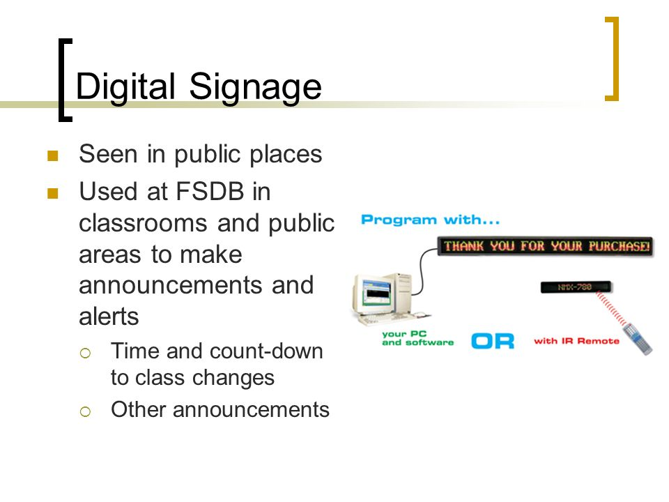 Digital Signage Seen in public places Used at FSDB in classrooms and public areas to make announcements and alerts Time and count-down to class changes Other announcements