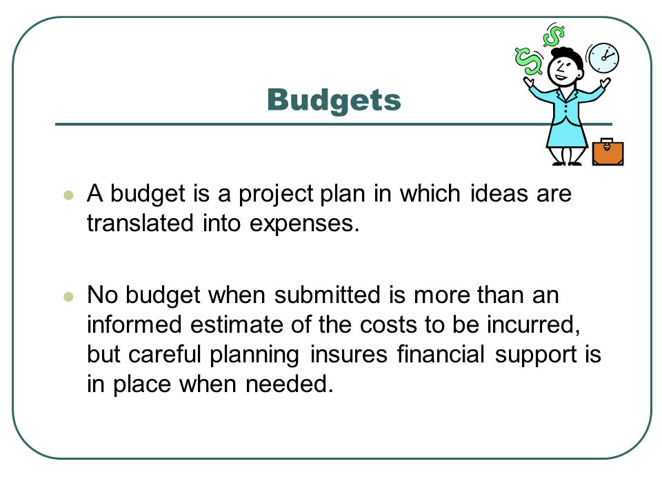 Budgets A budget is a project plan in which ideas are translated into expenses.
