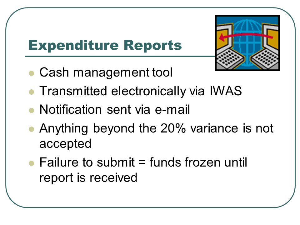 Expenditure Reports Cash management tool Transmitted electronically via IWAS Notification sent via  Anything beyond the 20% variance is not accepted Failure to submit = funds frozen until report is received