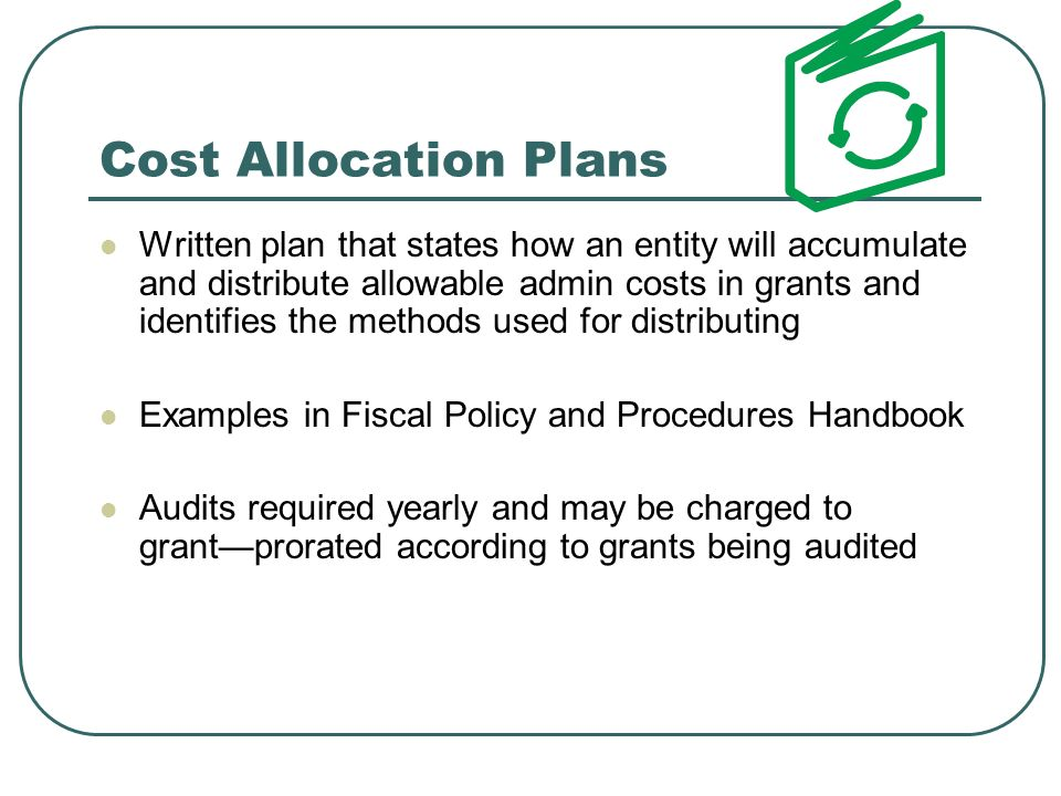 Cost Allocation Plans Written plan that states how an entity will accumulate and distribute allowable admin costs in grants and identifies the methods used for distributing Examples in Fiscal Policy and Procedures Handbook Audits required yearly and may be charged to grantprorated according to grants being audited