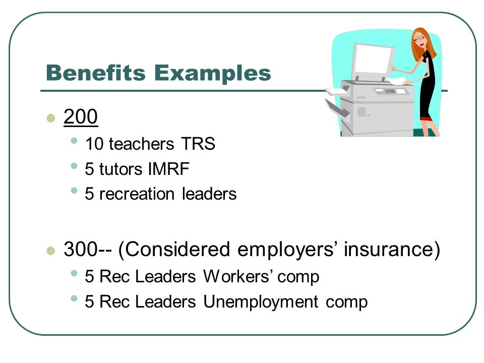 Benefits Examples teachers TRS 5 tutors IMRF 5 recreation leaders (Considered employers insurance) 5 Rec Leaders Workers comp 5 Rec Leaders Unemployment comp