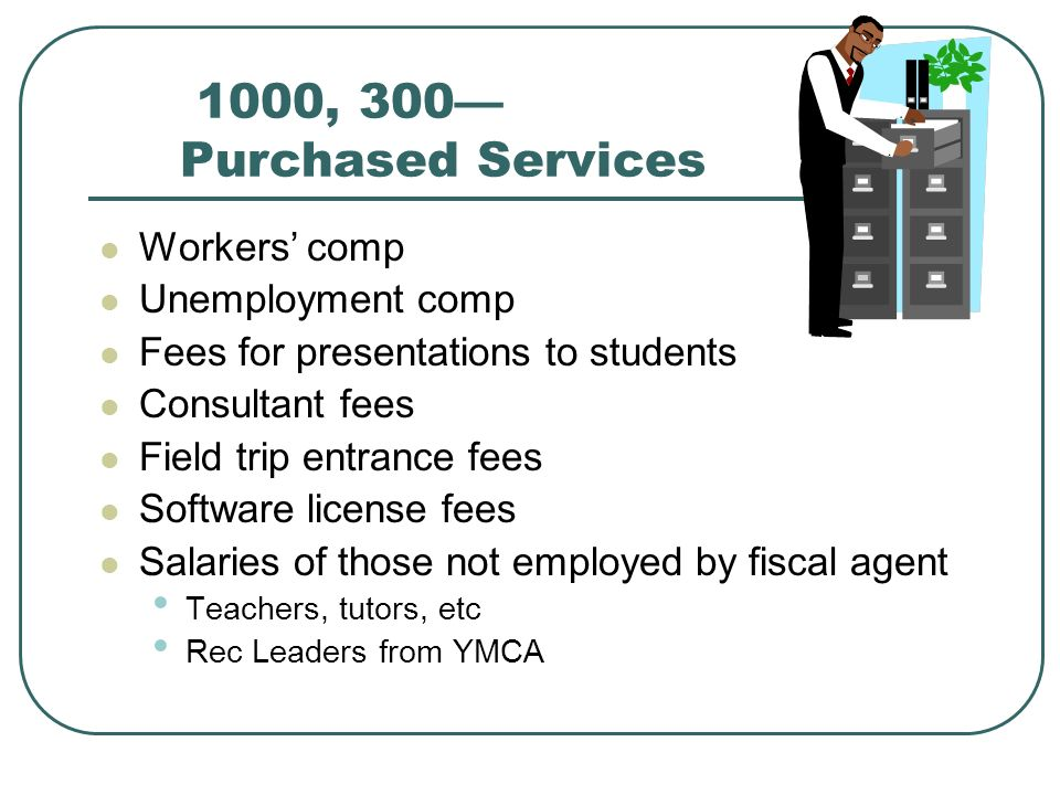 1000, 300 Purchased Services Workers comp Unemployment comp Fees for presentations to students Consultant fees Field trip entrance fees Software license fees Salaries of those not employed by fiscal agent Teachers, tutors, etc Rec Leaders from YMCA