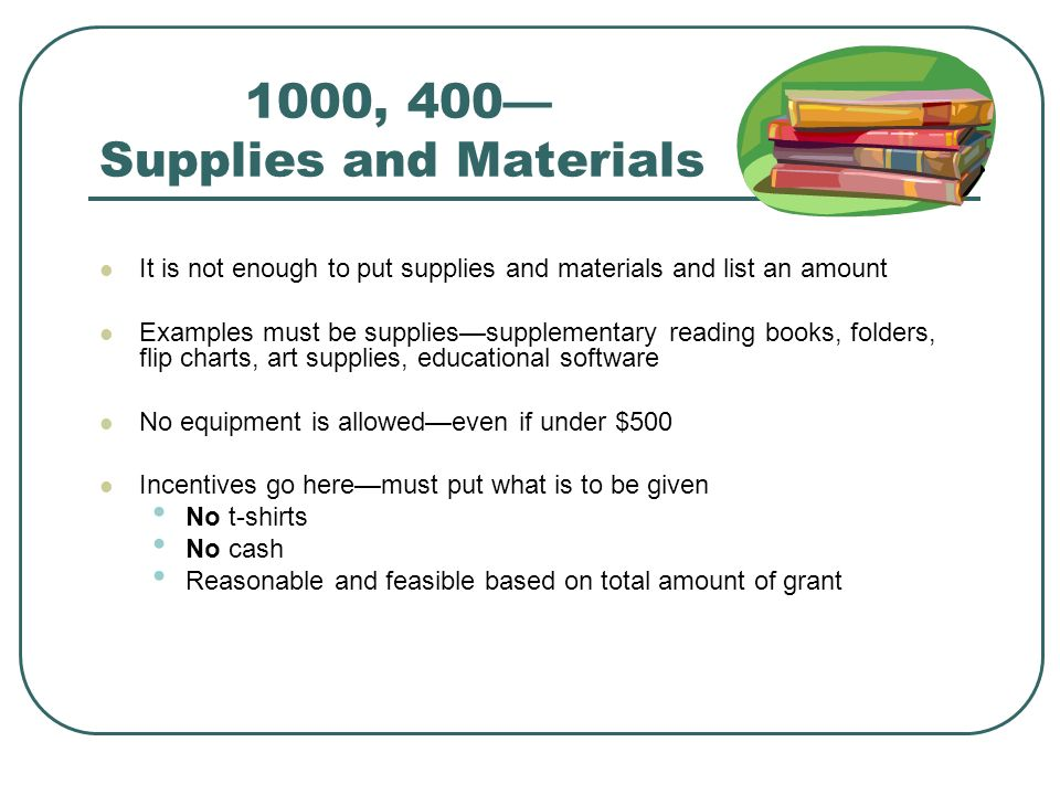 1000, 400 Supplies and Materials It is not enough to put supplies and materials and list an amount Examples must be suppliessupplementary reading books, folders, flip charts, art supplies, educational software No equipment is allowedeven if under $500 Incentives go heremust put what is to be given No t-shirts No cash Reasonable and feasible based on total amount of grant