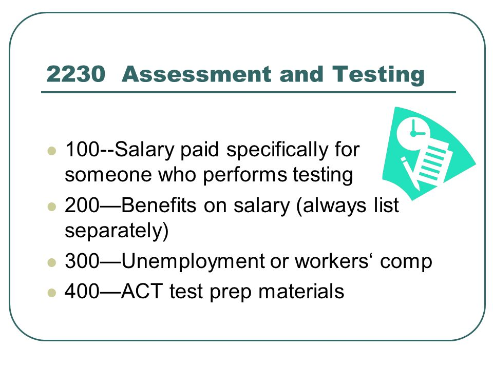 2230 Assessment and Testing 100--Salary paid specifically for someone who performs testing 200Benefits on salary (always list separately) 300Unemployment or workers comp 400ACT test prep materials
