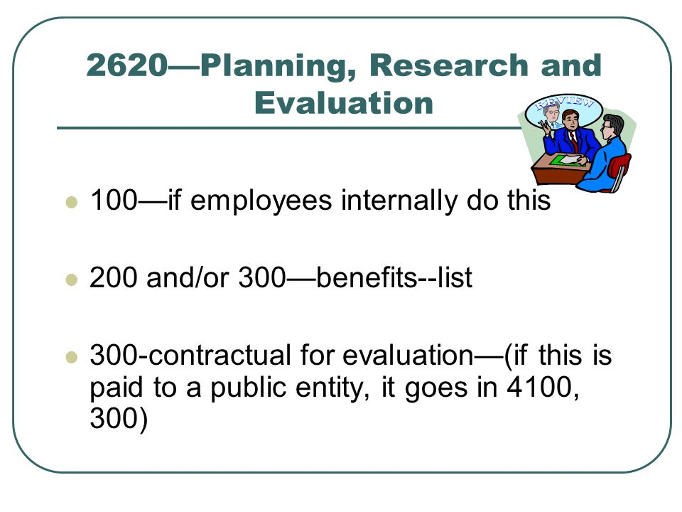 2620Planning, Research and Evaluation 100if employees internally do this 200 and/or 300benefits--list 300-contractual for evaluation(if this is paid to a public entity, it goes in 4100, 300)