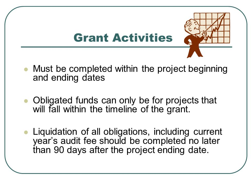 Grant Activities Must be completed within the project beginning and ending dates Obligated funds can only be for projects that will fall within the timeline of the grant.