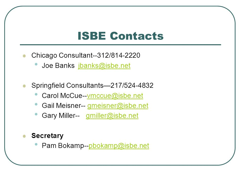 ISBE Contacts Chicago Consultant--312/ Joe Banks Springfield Consultants217/ Carol Gail Meisner-- Gary Miller-- Secretary Pam