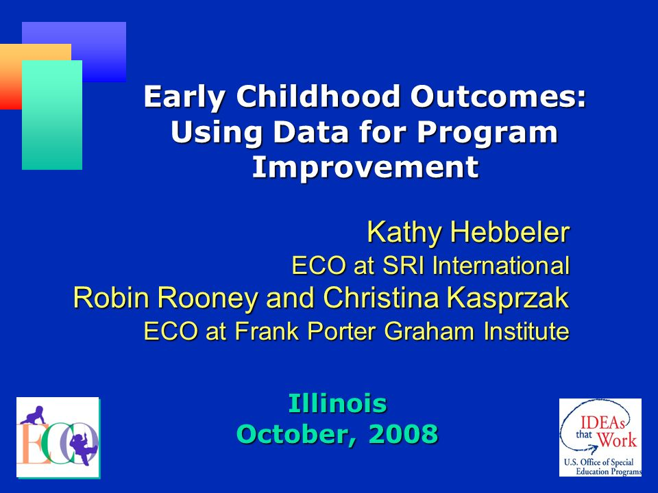 Illinois October, 2008 Early Childhood Outcomes: Using Data for Program Improvement Kathy Hebbeler ECO at SRI International Robin Rooney and Christina Kasprzak ECO at Frank Porter Graham Institute
