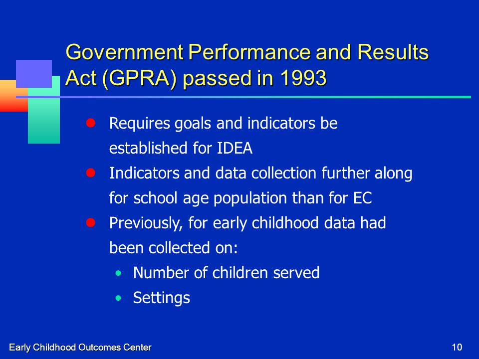Early Childhood Outcomes Center10 Requires goals and indicators be established for IDEA Indicators and data collection further along for school age po