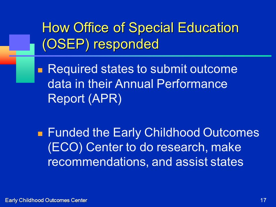 Early Childhood Outcomes Center17 How Office of Special Education (OSEP) responded Required states to submit outcome data in their Annual Performance Report (APR) Funded the Early Childhood Outcomes (ECO) Center to do research, make recommendations, and assist states