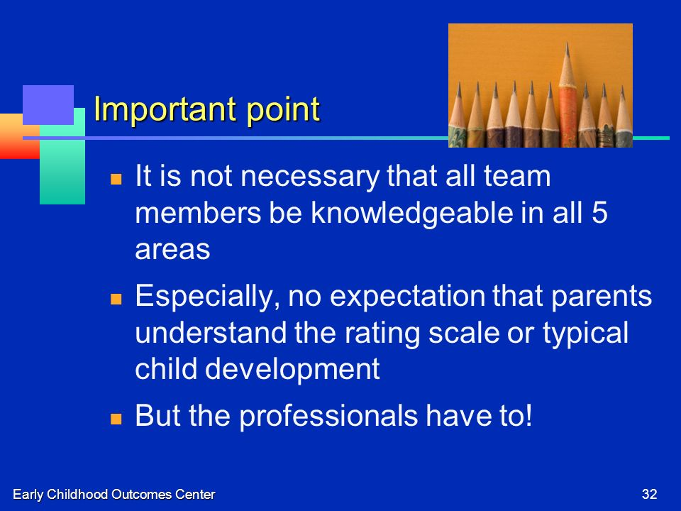 Early Childhood Outcomes Center32 Important point It is not necessary that all team members be knowledgeable in all 5 areas Especially, no expectation that parents understand the rating scale or typical child development But the professionals have to!