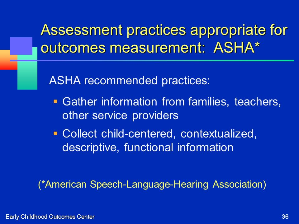 Early Childhood Outcomes Center36 Assessment practices appropriate for outcomes measurement: ASHA* ASHA recommended practices: Gather information from families, teachers, other service providers Collect child-centered, contextualized, descriptive, functional information (*American Speech-Language-Hearing Association)