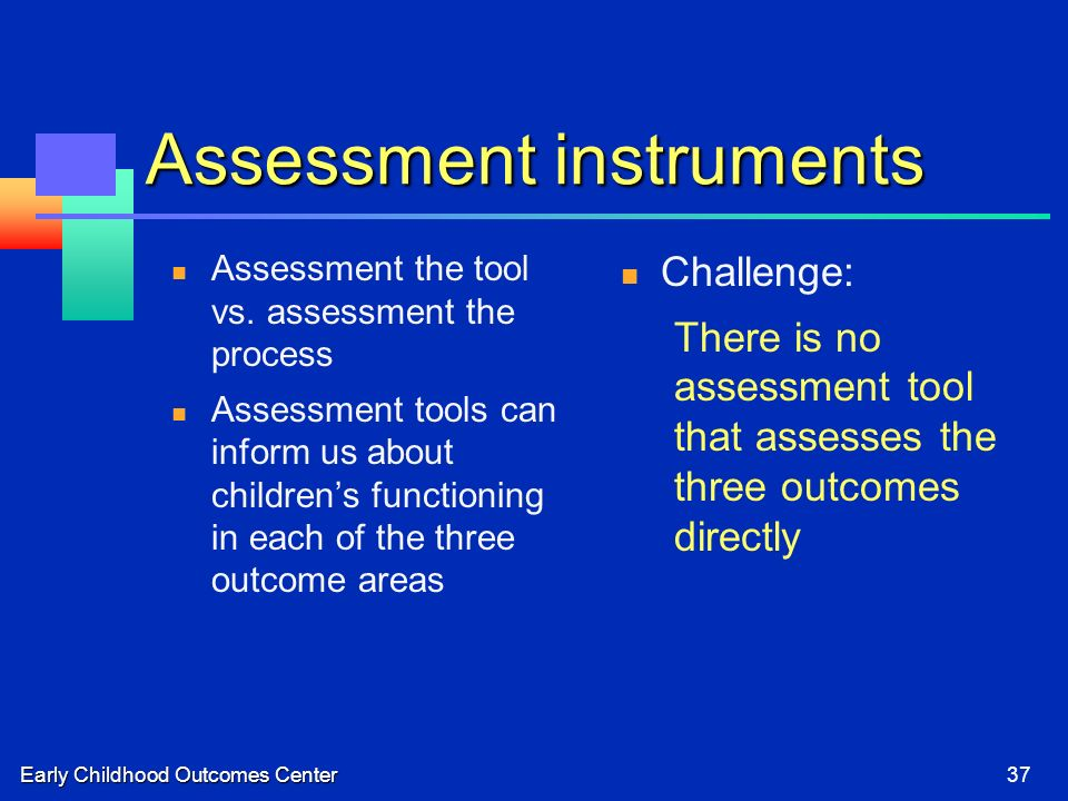 Early Childhood Outcomes Center37 Assessment instruments Assessment the tool vs. assessment the process Assessment tools can inform us about childrens