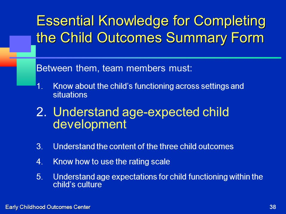 Early Childhood Outcomes Center38 Essential Knowledge for Completing the Child Outcomes Summary Form Between them, team members must: 1.Know about the childs functioning across settings and situations 2.Understand age-expected child development 3.Understand the content of the three child outcomes 4.Know how to use the rating scale 5.Understand age expectations for child functioning within the childs culture