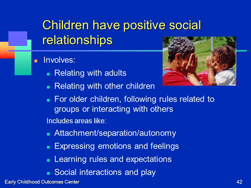 Early Childhood Outcomes Center42 Children have positive social relationships Involves: Relating with adults Relating with other children For older children, following rules related to groups or interacting with others Includes areas like: Attachment/separation/autonomy Expressing emotions and feelings Learning rules and expectations Social interactions and play