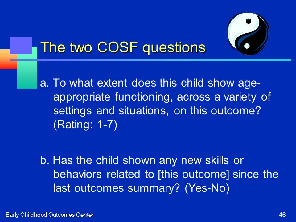 Early Childhood Outcomes Center46 The two COSF questions a. To what extent does this child show age- appropriate functioning, across a variety of sett