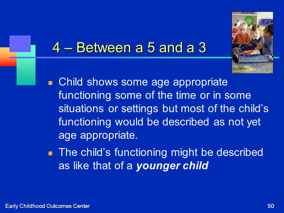 Early Childhood Outcomes Center50 4 – Between a 5 and a 3 Child shows some age appropriate functioning some of the time or in some situations or settings but most of the childs functioning would be described as not yet age appropriate.
