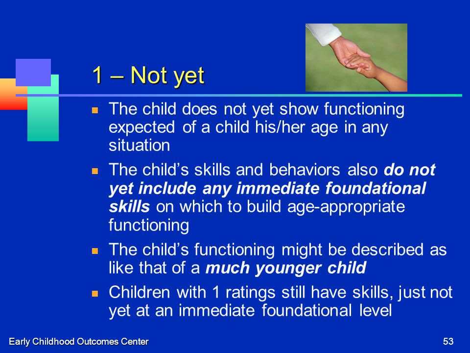 Early Childhood Outcomes Center53 1 – Not yet The child does not yet show functioning expected of a child his/her age in any situation The childs skil