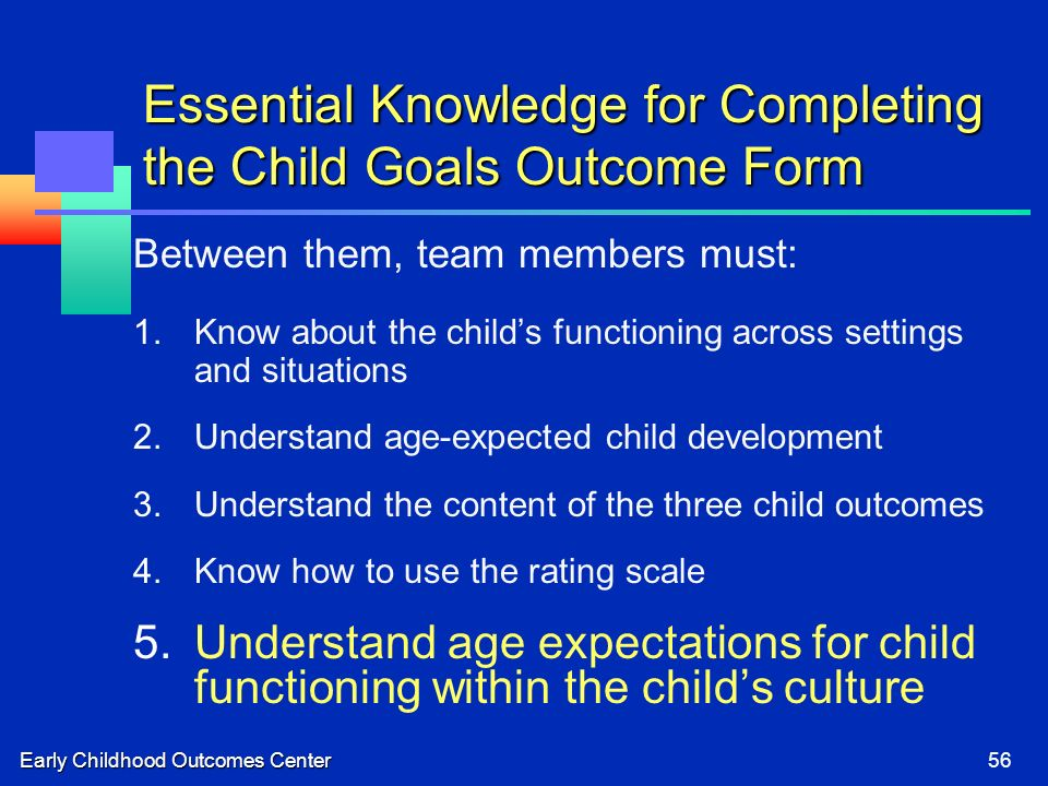 Early Childhood Outcomes Center56 Essential Knowledge for Completing the Child Goals Outcome Form Between them, team members must: 1.Know about the childs functioning across settings and situations 2.Understand age-expected child development 3.Understand the content of the three child outcomes 4.Know how to use the rating scale 5.Understand age expectations for child functioning within the childs culture